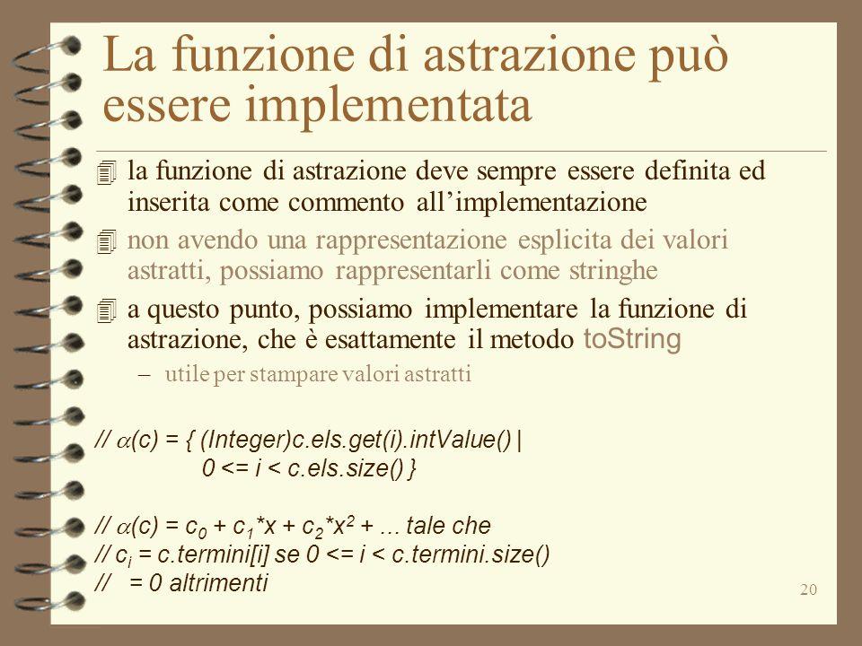 20 La funzione di astrazione può essere implementata 4 la funzione di astrazione deve sempre essere definita ed inserita come commento allimplementazione 4 non avendo una rappresentazione esplicita dei valori astratti, possiamo rappresentarli come stringhe 4 a questo punto, possiamo implementare la funzione di astrazione, che è esattamente il metodo toString –utile per stampare valori astratti // (c) = { (Integer)c.els.get(i).intValue() | 0 <= i < c.els.size() } // (c) = c 0 + c 1 *x + c 2 *x 2 +...