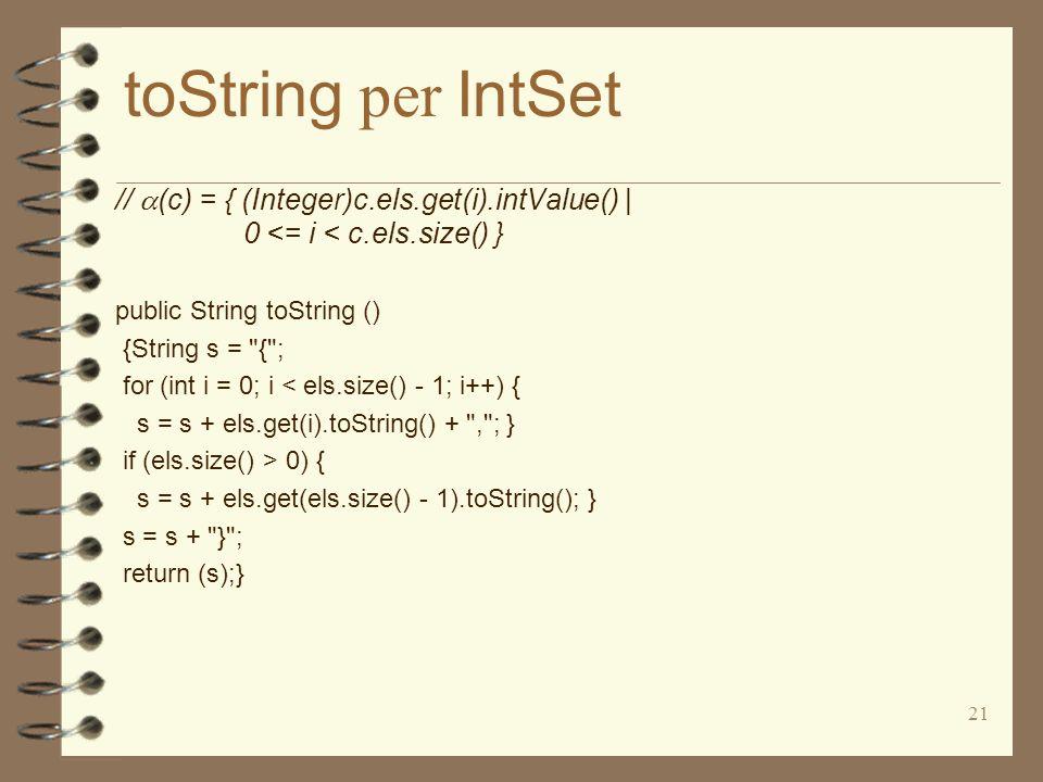 21 toString per IntSet // (c) = { (Integer)c.els.get(i).intValue() | 0 <= i < c.els.size() } public String toString () {String s = { ; for (int i = 0; i < els.size() - 1; i++) { s = s + els.get(i).toString() + , ; } if (els.size() > 0) { s = s + els.get(els.size() - 1).toString(); } s = s + } ; return (s);}