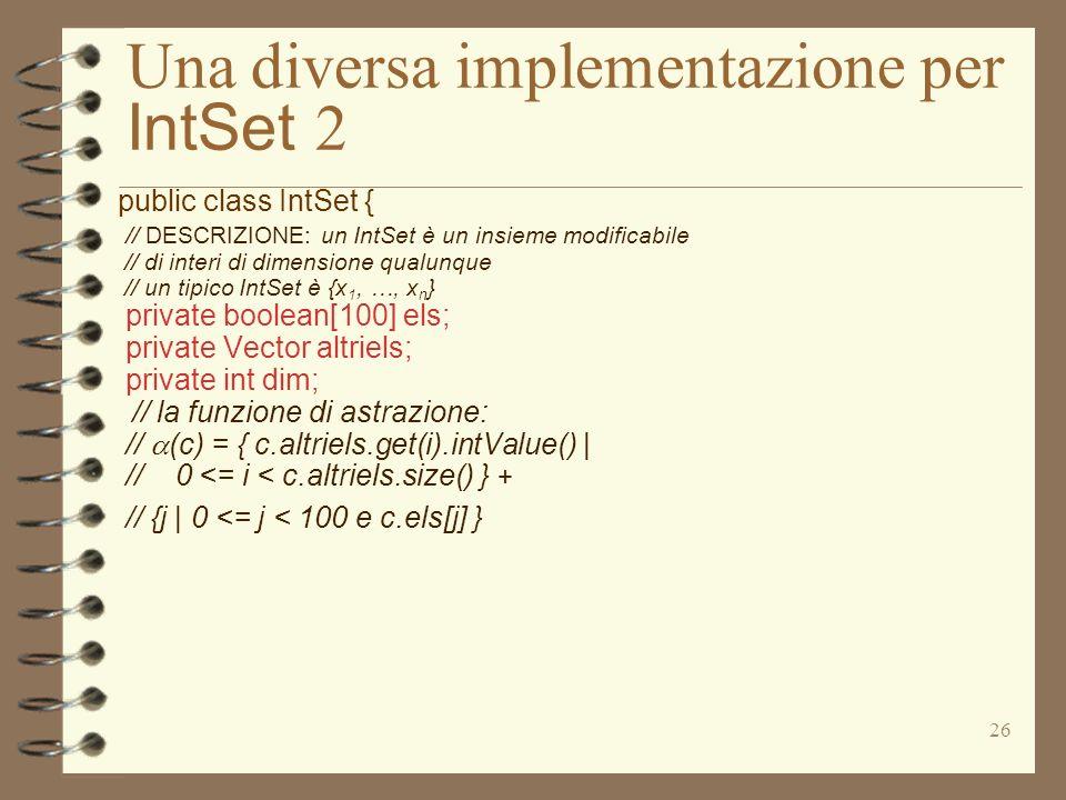 26 Una diversa implementazione per IntSet 2 public class IntSet { // DESCRIZIONE: un IntSet è un insieme modificabile // di interi di dimensione qualunque // un tipico IntSet è {x 1, …, x n } private boolean[100] els; private Vector altriels; private int dim; // la funzione di astrazione: // (c) = { c.altriels.get(i).intValue() | // 0 <= i < c.altriels.size() } + // {j | 0 <= j < 100 e c.els[j] }