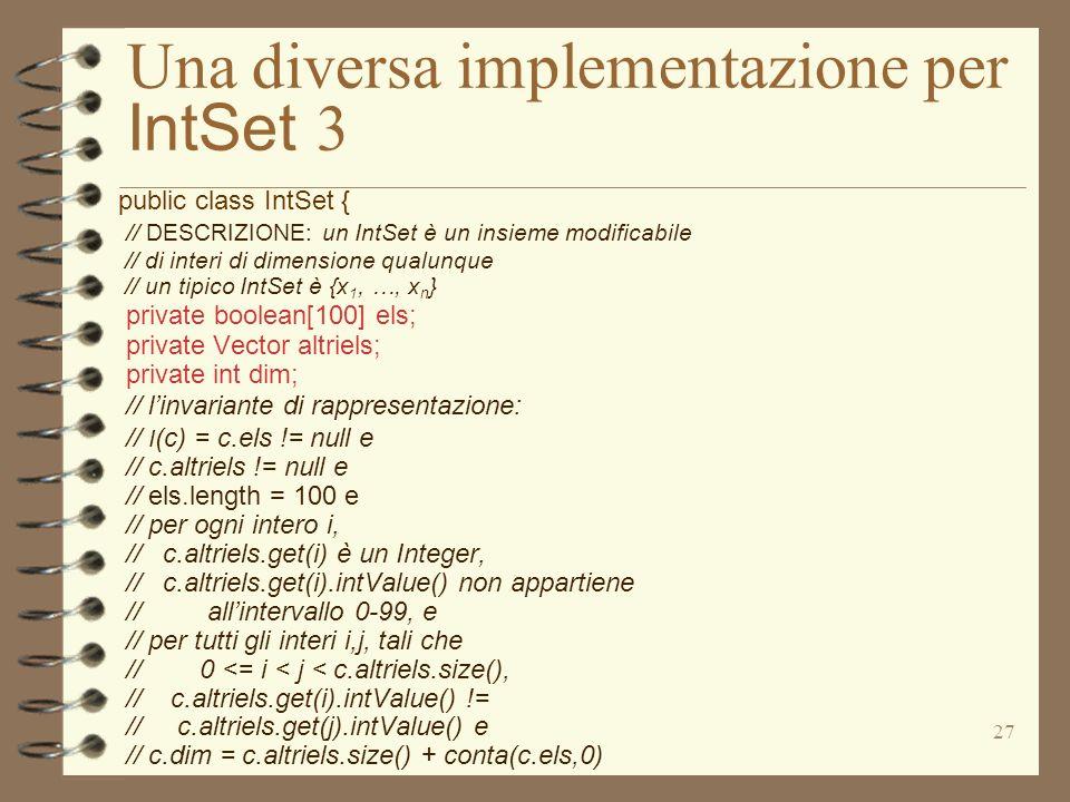 27 Una diversa implementazione per IntSet 3 public class IntSet { // DESCRIZIONE: un IntSet è un insieme modificabile // di interi di dimensione qualunque // un tipico IntSet è {x 1, …, x n } private boolean[100] els; private Vector altriels; private int dim; // linvariante di rappresentazione: // I (c) = c.els != null e // c.altriels != null e // els.length = 100 e // per ogni intero i, // c.altriels.get(i) è un Integer, // c.altriels.get(i).intValue() non appartiene // allintervallo 0-99, e // per tutti gli interi i,j, tali che // 0 <= i < j < c.altriels.size(), // c.altriels.get(i).intValue() != // c.altriels.get(j).intValue() e // c.dim = c.altriels.size() + conta(c.els,0)
