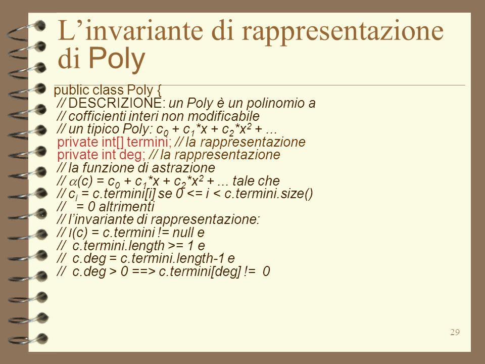 29 Linvariante di rappresentazione di Poly public class Poly { // DESCRIZIONE: un Poly è un polinomio a // cofficienti interi non modificabile // un tipico Poly: c 0 + c 1 *x + c 2 *x 2 +...