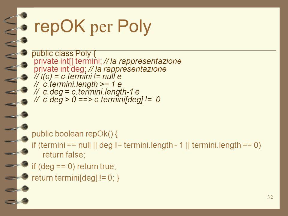 32 repOK per Poly public class Poly { private int[] termini; // la rappresentazione private int deg; // la rappresentazione // I (c) = c.termini != null e // c.termini.length >= 1 e // c.deg = c.termini.length-1 e // c.deg > 0 ==> c.termini[deg] != 0 public boolean repOk() { if (termini == null || deg != termini.length - 1 || termini.length == 0) return false; if (deg == 0) return true; return termini[deg] != 0; }