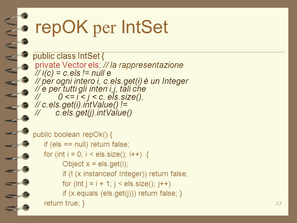 33 repOK per IntSet public class IntSet { private Vector els; // la rappresentazione // I (c) = c.els != null e // per ogni intero i, c.els.get(i) è un Integer // e per tutti gli interi i,j, tali che // 0 <= i < j < c.