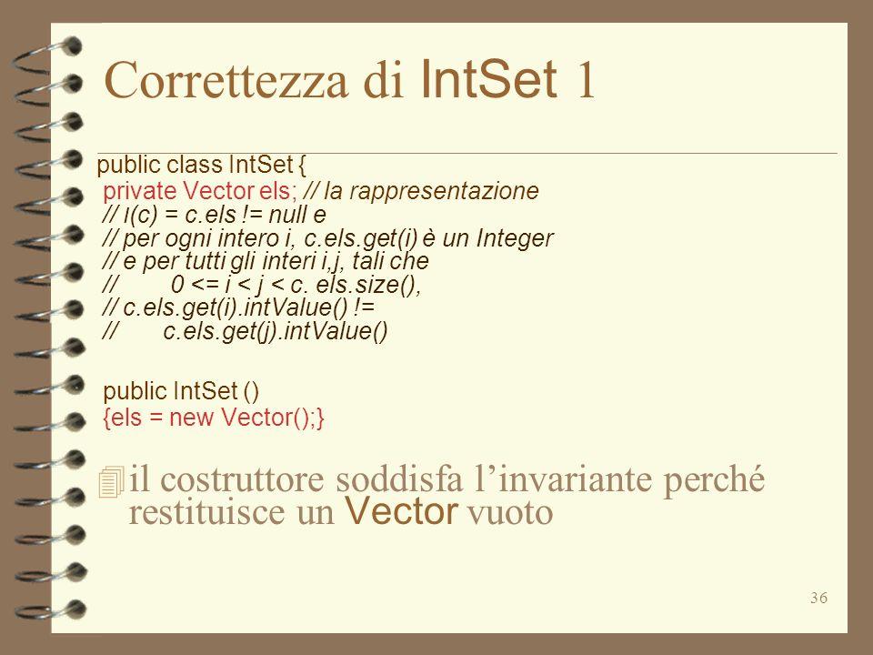 36 Correttezza di IntSet 1 public class IntSet { private Vector els; // la rappresentazione // I (c) = c.els != null e // per ogni intero i, c.els.get(i) è un Integer // e per tutti gli interi i,j, tali che // 0 <= i < j < c.