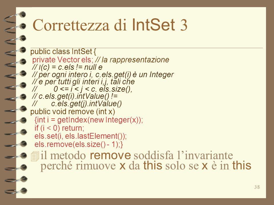 38 Correttezza di IntSet 3 public class IntSet { private Vector els; // la rappresentazione // I (c) = c.els != null e // per ogni intero i, c.els.get(i) è un Integer // e per tutti gli interi i,j, tali che // 0 <= i < j < c.