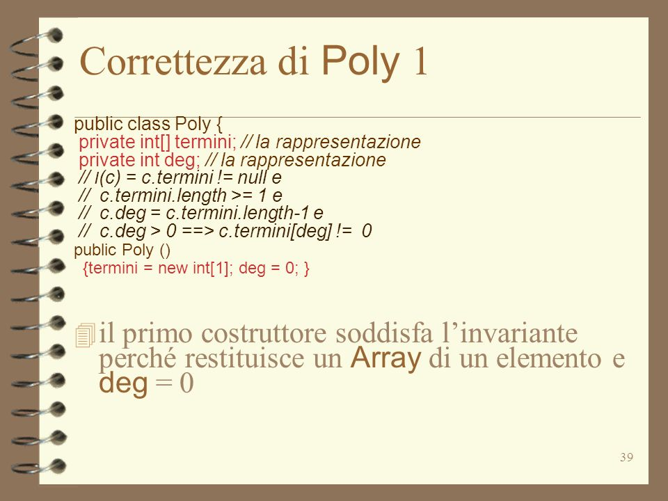 39 Correttezza di Poly 1 public class Poly { private int[] termini; // la rappresentazione private int deg; // la rappresentazione // I (c) = c.termini != null e // c.termini.length >= 1 e // c.deg = c.termini.length-1 e // c.deg > 0 ==> c.termini[deg] != 0 public Poly () {termini = new int[1]; deg = 0; } il primo costruttore soddisfa linvariante perché restituisce un Array di un elemento e deg = 0