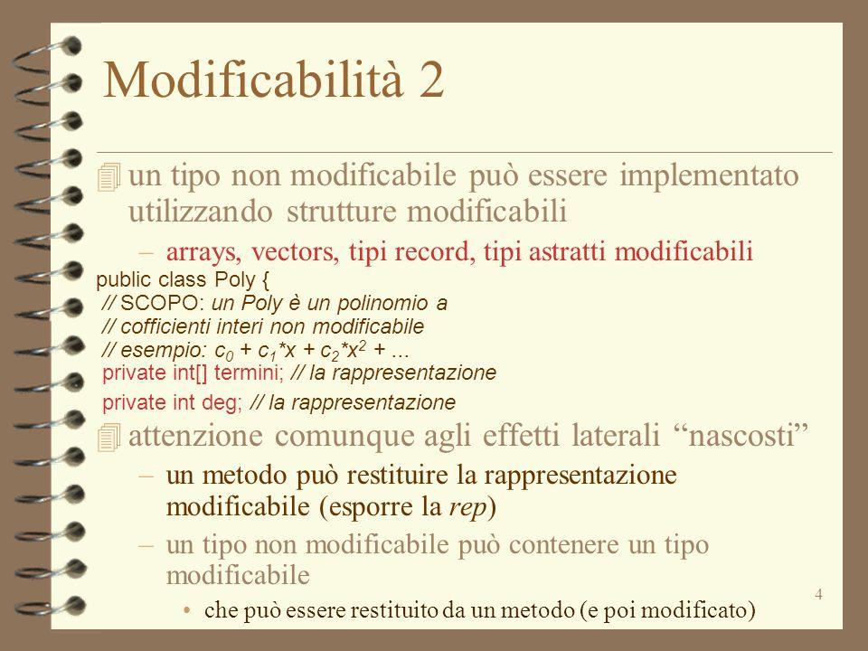 4 Modificabilità 2 4 un tipo non modificabile può essere implementato utilizzando strutture modificabili –arrays, vectors, tipi record, tipi astratti modificabili public class Poly { // SCOPO: un Poly è un polinomio a // cofficienti interi non modificabile // esempio: c 0 + c 1 *x + c 2 *x 2 +...