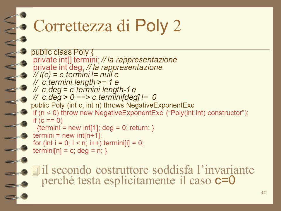40 Correttezza di Poly 2 public class Poly { private int[] termini; // la rappresentazione private int deg; // la rappresentazione // I (c) = c.termini != null e // c.termini.length >= 1 e // c.deg = c.termini.length-1 e // c.deg > 0 ==> c.termini[deg] != 0 public Poly (int c, int n) throws NegativeExponentExc if (n < 0) throw new NegativeExponentExc (Poly(int,int) constructor); if (c == 0) {termini = new int[1]; deg = 0; return; } termini = new int[n+1]; for (int i = 0; i < n; i++) termini[i] = 0; termini[n] = c; deg = n; } il secondo costruttore soddisfa linvariante perché testa esplicitamente il caso c=0