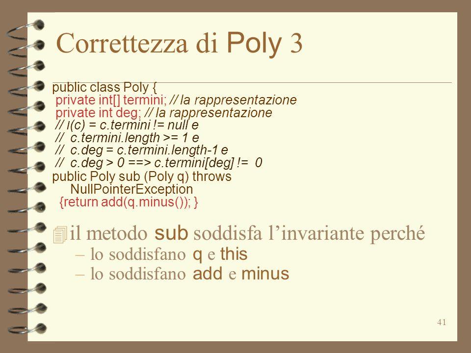 41 Correttezza di Poly 3 public class Poly { private int[] termini; // la rappresentazione private int deg; // la rappresentazione // I (c) = c.termini != null e // c.termini.length >= 1 e // c.deg = c.termini.length-1 e // c.deg > 0 ==> c.termini[deg] != 0 public Poly sub (Poly q) throws NullPointerException {return add(q.minus()); } il metodo sub soddisfa linvariante perché –lo soddisfano q e this –lo soddisfano add e minus