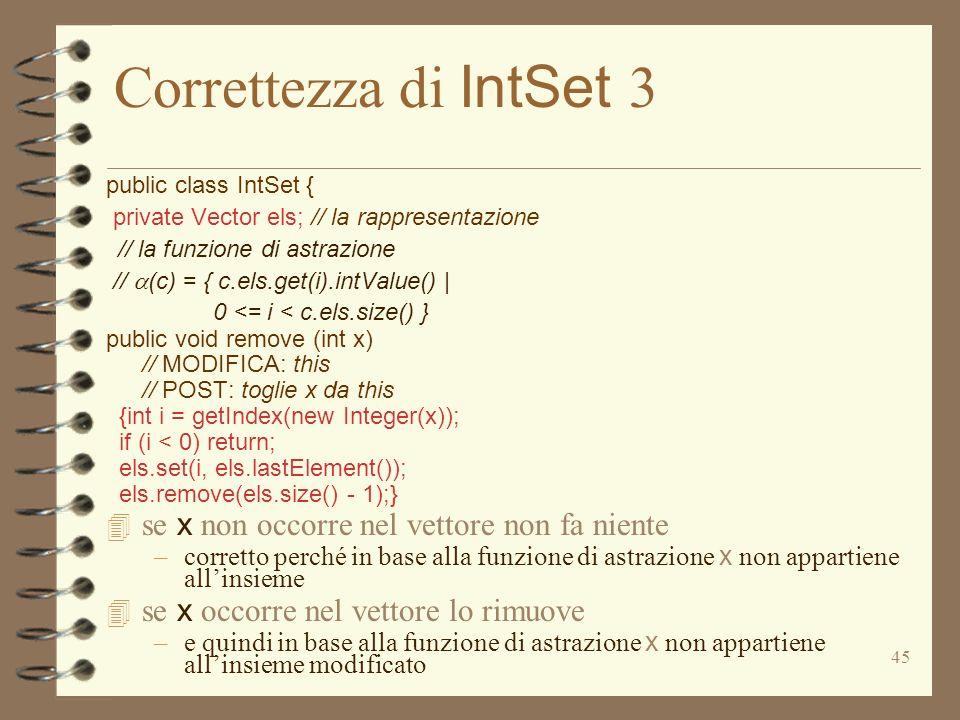 45 Correttezza di IntSet 3 public class IntSet { private Vector els; // la rappresentazione // la funzione di astrazione // (c) = { c.els.get(i).intValue() | 0 <= i < c.els.size() } public void remove (int x) // MODIFICA: this // POST: toglie x da this {int i = getIndex(new Integer(x)); if (i < 0) return; els.set(i, els.lastElement()); els.remove(els.size() - 1);} se x non occorre nel vettore non fa niente –corretto perché in base alla funzione di astrazione x non appartiene allinsieme se x occorre nel vettore lo rimuove –e quindi in base alla funzione di astrazione x non appartiene allinsieme modificato