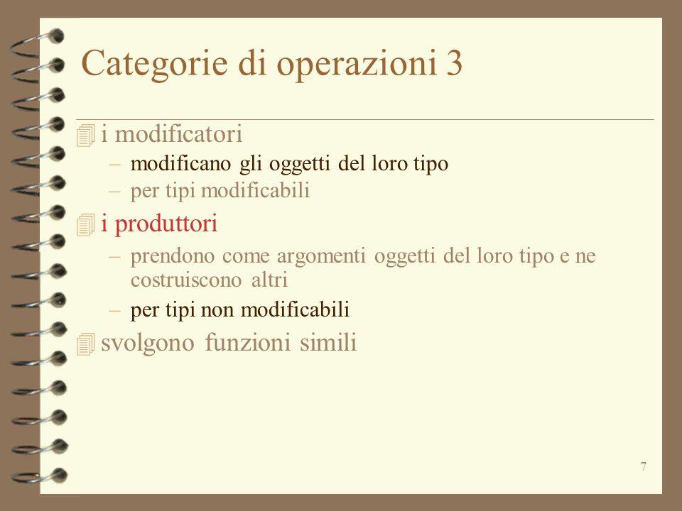 7 Categorie di operazioni 3 4 i modificatori –modificano gli oggetti del loro tipo –per tipi modificabili 4 i produttori –prendono come argomenti oggetti del loro tipo e ne costruiscono altri –per tipi non modificabili 4 svolgono funzioni simili