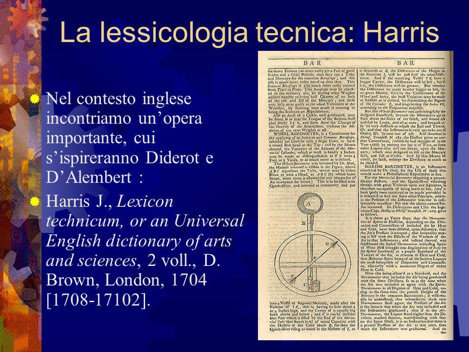 La lessicologia tecnica: Harris Nel contesto inglese incontriamo unopera importante, cui sispireranno Diderot e DAlembert : Harris J., Lexicon technic