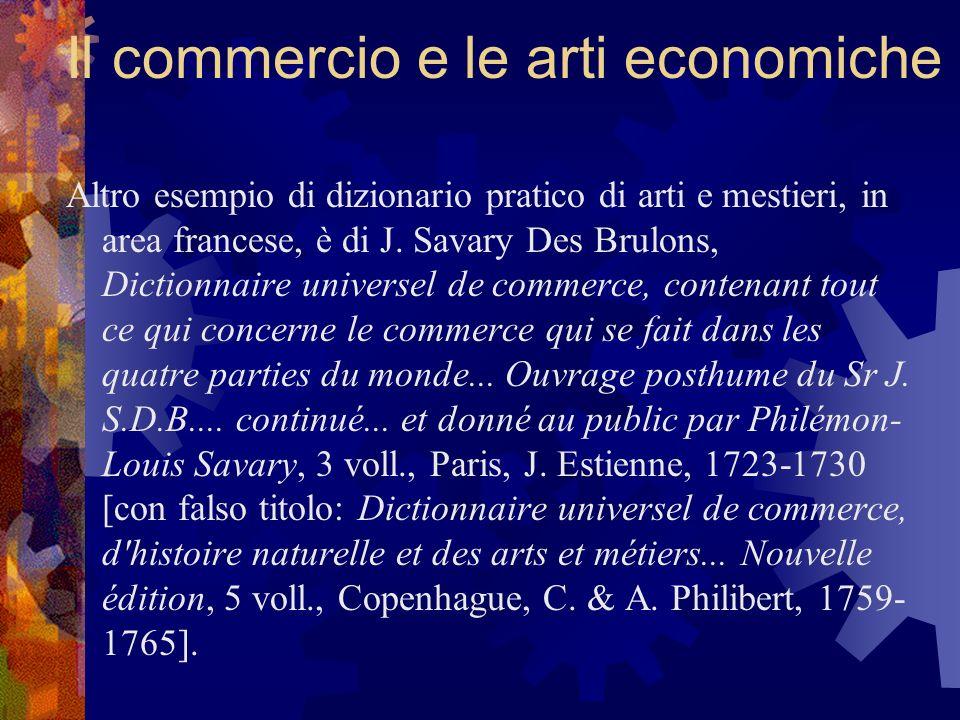 Il commercio e le arti economiche Altro esempio di dizionario pratico di arti e mestieri, in area francese, è di J. Savary Des Brulons, Dictionnaire u