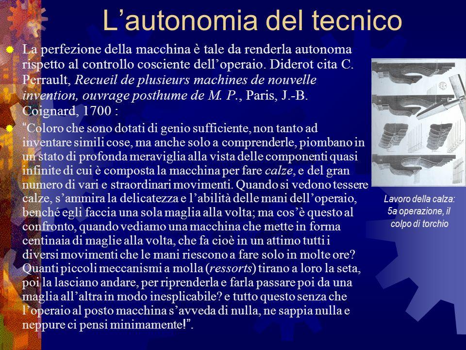 Lautonomia del tecnico La perfezione della macchina è tale da renderla autonoma rispetto al controllo cosciente delloperaio. Diderot cita C. Perrault,
