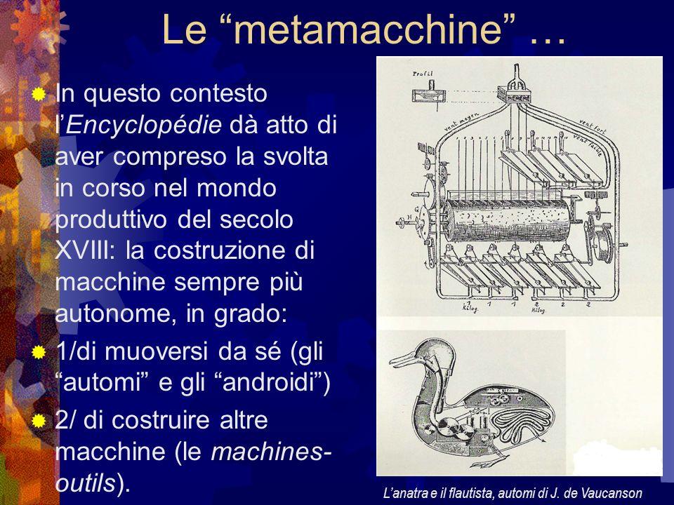 Le metamacchine … In questo contesto lEncyclopédie dà atto di aver compreso la svolta in corso nel mondo produttivo del secolo XVIII: la costruzione d