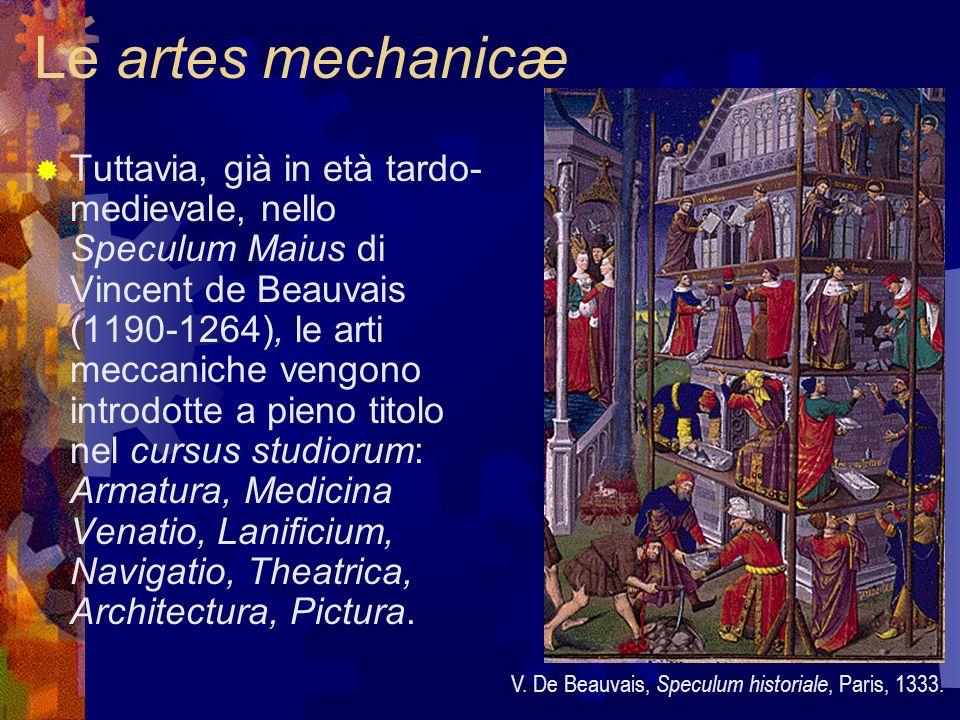 Le artes mechanicæ Tuttavia, già in età tardo- medievale, nello Speculum Maius di Vincent de Beauvais (1190-1264), le arti meccaniche vengono introdot