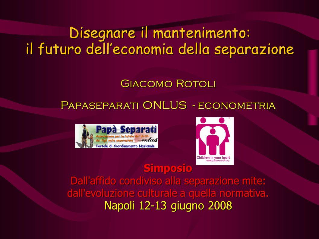 Disegnare il mantenimento: il futuro delleconomia della separazione Giacomo Rotoli Papaseparati ONLUS - econometria Simposio Dall affido condiviso alla separazione mite: dall evoluzione culturale a quella normativa.