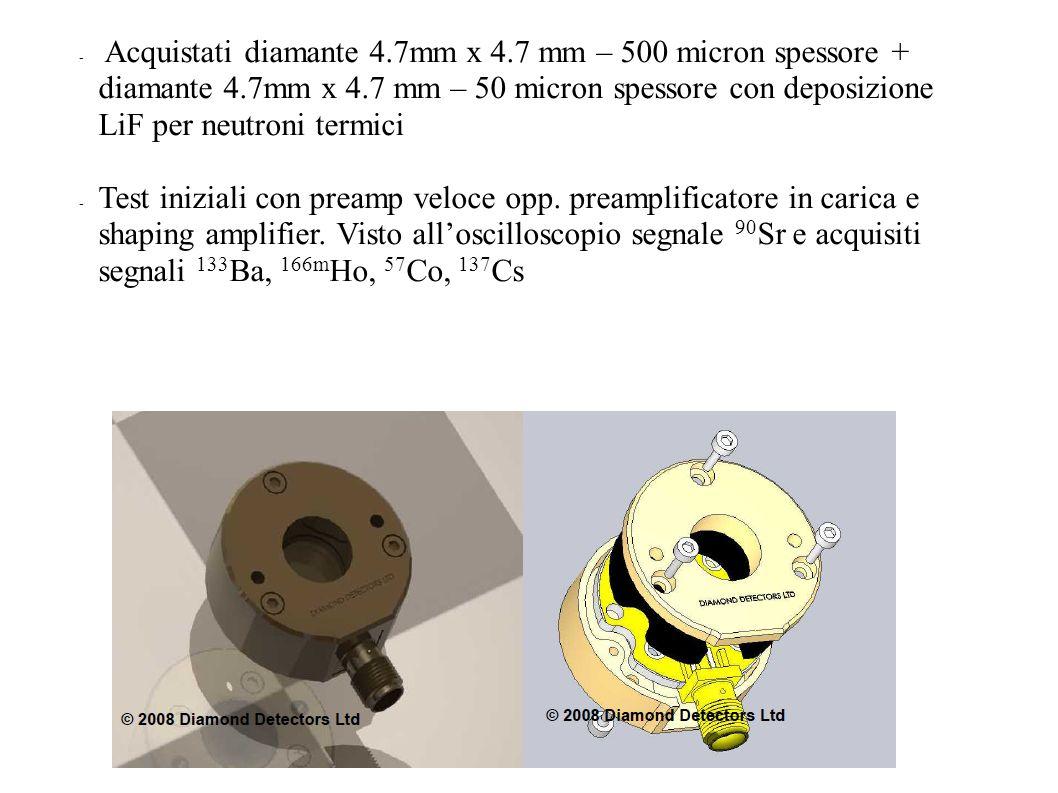 - Acquistati diamante 4.7mm x 4.7 mm – 500 micron spessore + diamante 4.7mm x 4.7 mm – 50 micron spessore con deposizione LiF per neutroni termici - T
