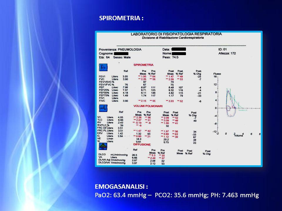 SPIROMETRIA : EMOGASANALISI : PaO2: 63.4 mmHg – PCO2: 35.6 mmHg; PH: 7.463 mmHg