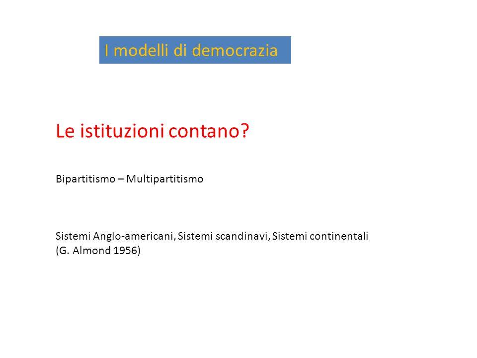 I modelli di democrazia Le istituzioni contano? Bipartitismo – Multipartitismo Sistemi Anglo-americani, Sistemi scandinavi, Sistemi continentali (G. A