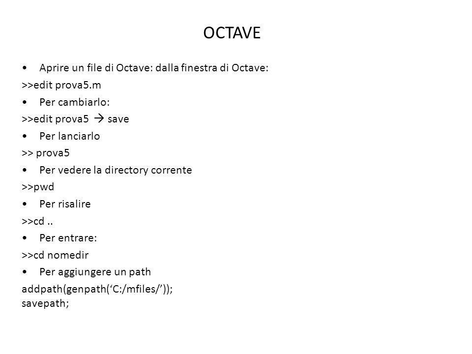 OCTAVE Aprire un file di Octave: dalla finestra di Octave: >>edit prova5.m Per cambiarlo: >>edit prova5 save Per lanciarlo >> prova5 Per vedere la dir