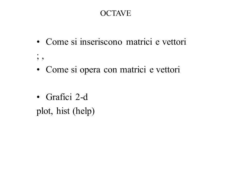 Come si inseriscono matrici e vettori ;, Come si opera con matrici e vettori Grafici 2-d plot, hist (help) OCTAVE