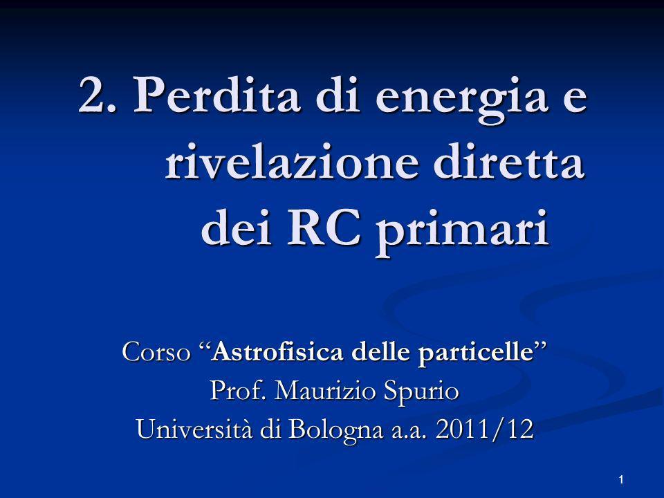 2 Outline I- Richiami sui meccanismi di perdita di energia 1.Perdita di energia per eccitazione-ionizzazione 2.Interazioni di elettroni 3.Interazioni di fotoni 4.Sezione durto e libero cammino medio 5.Frammentazione di nuclei APPENDICE: La formula della perdita di energia per ecc/ioniz APPENDICE: La formula della perdita di energia per ecc/ioniz II- Esperimenti per misure dirette di RC 6.Identificazione di particelle 7.PAMELA 8.AMS 9.BESS