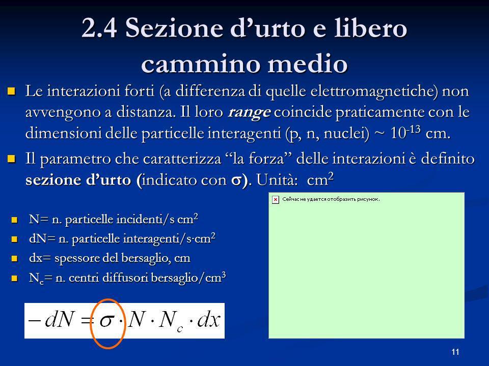 11 2.4 Sezione durto e libero cammino medio Le interazioni forti (a differenza di quelle elettromagnetiche) non avvengono a distanza.