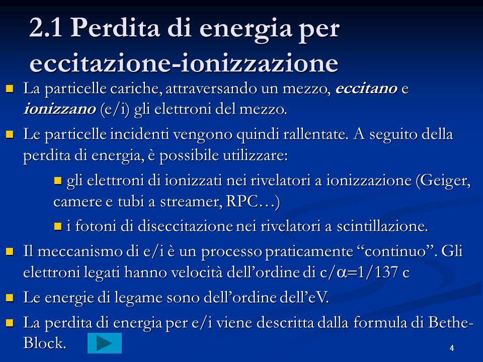 4 2.1 Perdita di energia per eccitazione-ionizzazione La particelle cariche, attraversando un mezzo, eccitano e ionizzano (e/i) gli elettroni del mezzo.