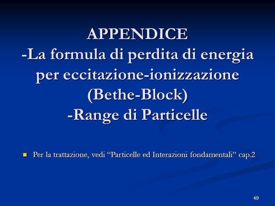 49 APPENDICE -La formula di perdita di energia per eccitazione-ionizzazione (Bethe-Block) -Range di Particelle Per la trattazione, vedi Particelle ed Interazioni fondamentali cap.2 Per la trattazione, vedi Particelle ed Interazioni fondamentali cap.2