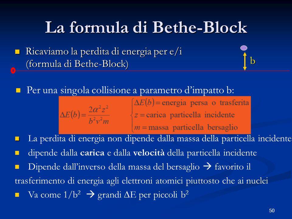 50 La formula di Bethe-Block Ricaviamo la perdita di energia per e/i (formula di Bethe-Block) Ricaviamo la perdita di energia per e/i (formula di Bethe-Block) b Per una singola collisione a parametro dimpatto b: La perdita di energia non dipende dalla massa della particella incidente dipende dalla carica e dalla velocità della particella incidente Dipende dallinverso della massa del bersaglio favorito il trasferimento di energia agli elettroni atomici piuttosto che ai nuclei Va come 1/b 2 grandi E per piccoli b 2