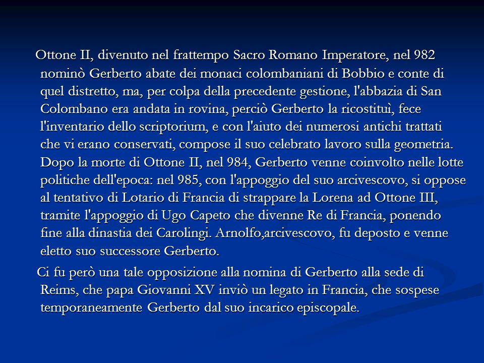 Ottone II, divenuto nel frattempo Sacro Romano Imperatore, nel 982 nominò Gerberto abate dei monaci colombaniani di Bobbio e conte di quel distretto, ma, per colpa della precedente gestione, l abbazia di San Colombano era andata in rovina, perciò Gerberto la ricostituì, fece l inventario dello scriptorium, e con l aiuto dei numerosi antichi trattati che vi erano conservati, compose il suo celebrato lavoro sulla geometria.