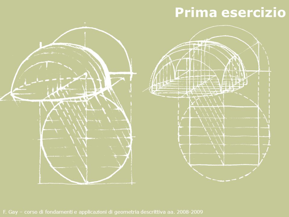 F. Gay – corso di fondamenti e applicazioni di geometria descrittiva aa. 2008-2009 Prima esercizio