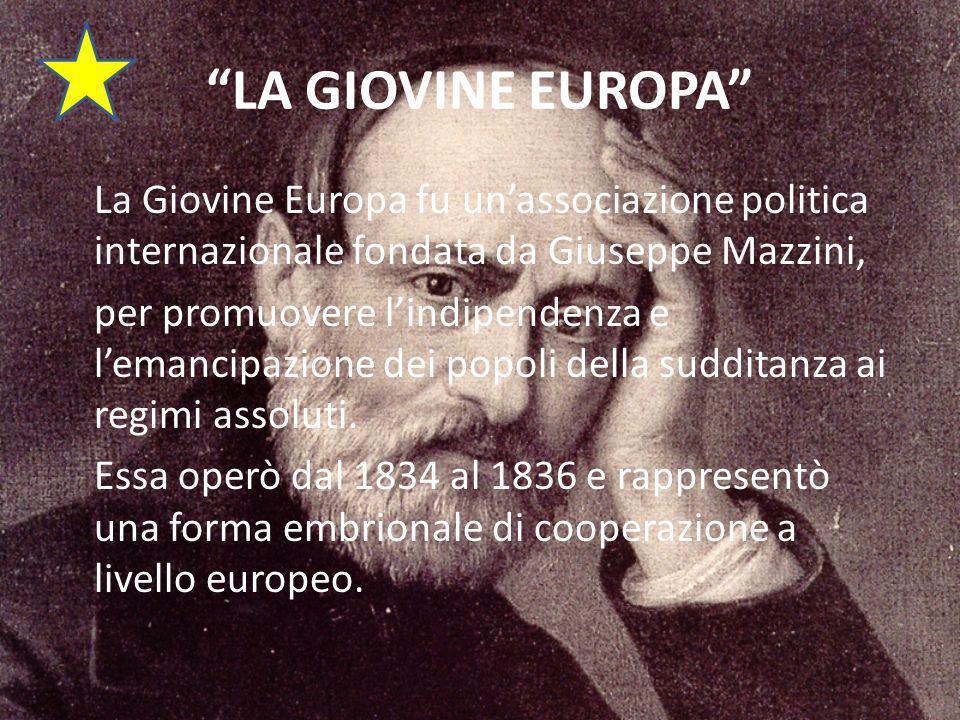 LA GIOVINE EUROPA La Giovine Europa fu unassociazione politica internazionale fondata da Giuseppe Mazzini, per promuovere lindipendenza e lemancipazione dei popoli della sudditanza ai regimi assoluti.