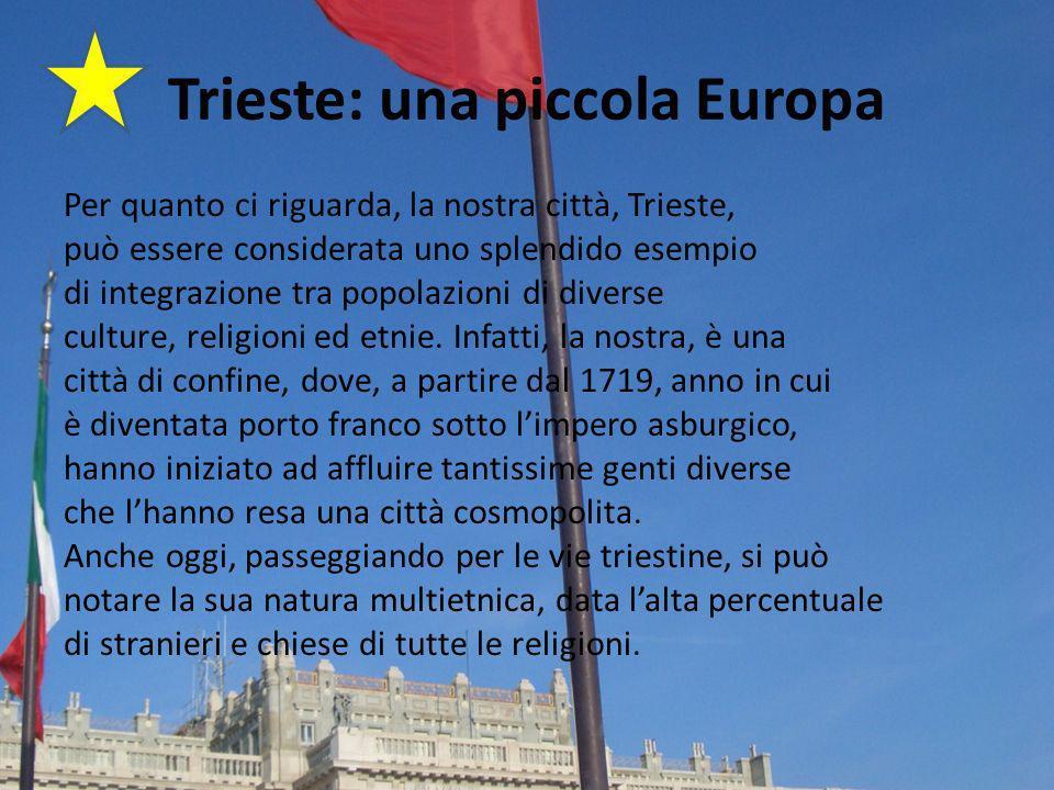 Trieste: una piccola Europa Per quanto ci riguarda, la nostra città, Trieste, può essere considerata uno splendido esempio di integrazione tra popolazioni di diverse culture, religioni ed etnie.