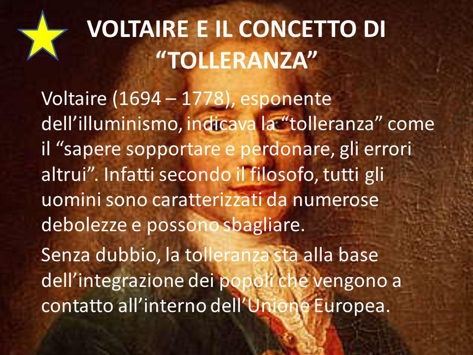VOLTAIRE E IL CONCETTO DI TOLLERANZA Voltaire (1694 – 1778), esponente dellilluminismo, indicava la tolleranza come il sapere sopportare e perdonare, gli errori altrui.