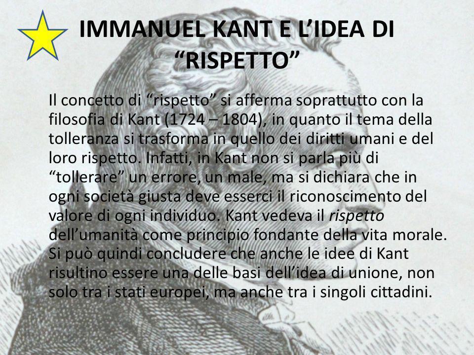 IMMANUEL KANT E LIDEA DI RISPETTO Il concetto di rispetto si afferma soprattutto con la filosofia di Kant (1724 – 1804), in quanto il tema della tolleranza si trasforma in quello dei diritti umani e del loro rispetto.