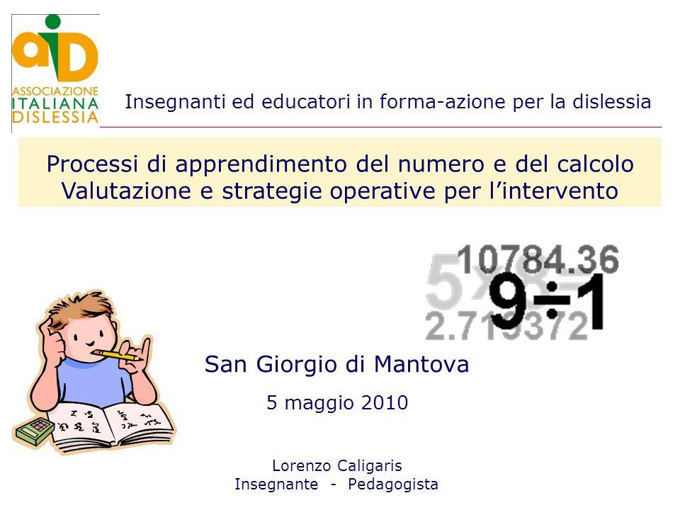 San Giorgio di Mantova 5 maggio 2010 Lorenzo Caligaris Insegnante - Pedagogista Processi di apprendimento del numero e del calcolo Valutazione e strategie operative per lintervento Insegnanti ed educatori in forma-azione per la dislessia