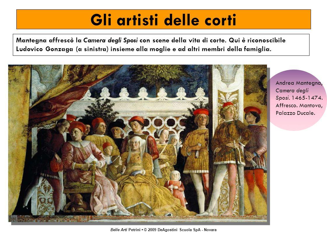 Belle Arti Petrini © 2009 DeAgostini Scuola SpA - Novara Gli artisti delle corti Mantegna affrescò la Camera degli Sposi con scene della vita di corte.