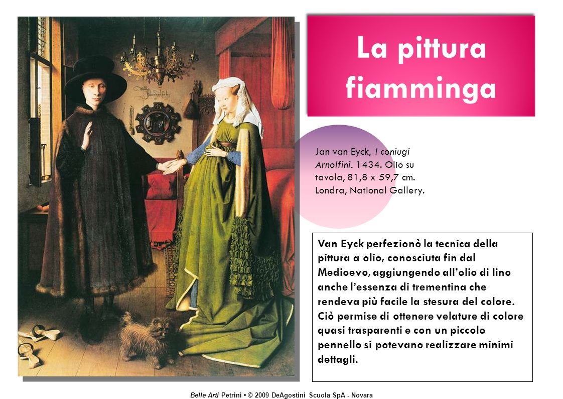 Belle Arti Petrini © 2009 DeAgostini Scuola SpA - Novara La pittura fiamminga Van Eyck perfezionò la tecnica della pittura a olio, conosciuta fin dal Medioevo, aggiungendo allolio di lino anche lessenza di trementina che rendeva più facile la stesura del colore.