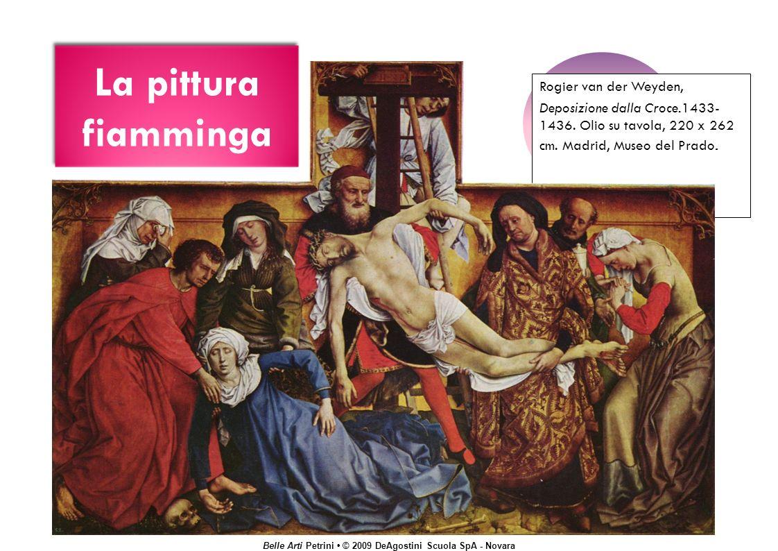 Belle Arti Petrini © 2009 DeAgostini Scuola SpA - Novara La pittura fiamminga Rogier van der Weyden, Deposizione dalla Croce.1433- 1436.