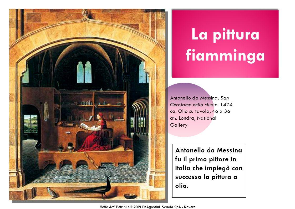 Belle Arti Petrini © 2009 DeAgostini Scuola SpA - Novara La pittura fiamminga Antonello da Messina fu il primo pittore in Italia che impiegò con successo la pittura a olio.