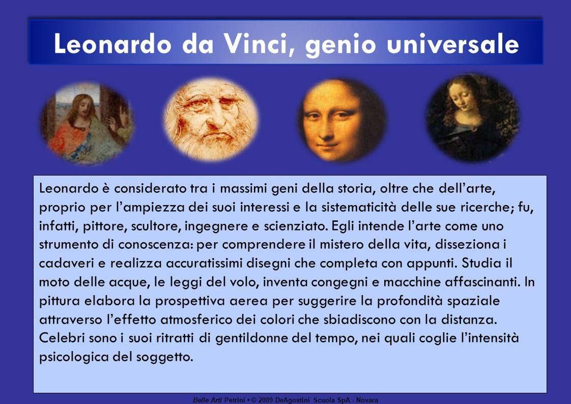Belle Arti Petrini © 2009 DeAgostini Scuola SpA - Novara Leonardo da Vinci, genio universale Leonardo è considerato tra i massimi geni della storia, oltre che dellarte, proprio per lampiezza dei suoi interessi e la sistematicità delle sue ricerche; fu, infatti, pittore, scultore, ingegnere e scienziato.
