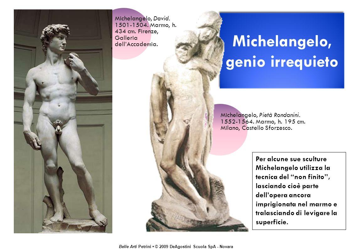 Belle Arti Petrini © 2009 DeAgostini Scuola SpA - Novara Michelangelo, genio irrequieto Per alcune sue sculture Michelangelo utilizza la tecnica del non finito, lasciando cioè parte dellopera ancora imprigionata nel marmo e tralasciando di levigare la superficie.