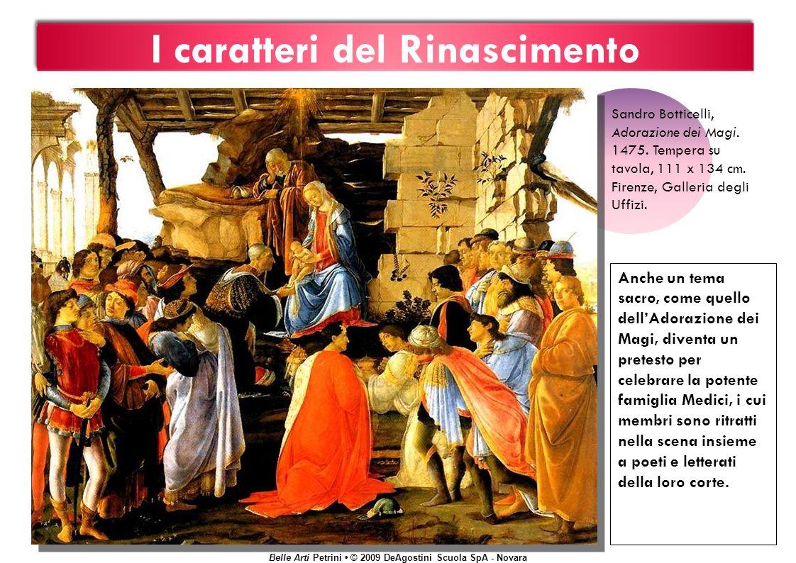 Belle Arti Petrini © 2009 DeAgostini Scuola SpA - Novara I caratteri del Rinascimento Anche un tema sacro, come quello dellAdorazione dei Magi, diventa un pretesto per celebrare la potente famiglia Medici, i cui membri sono ritratti nella scena insieme a poeti e letterati della loro corte.