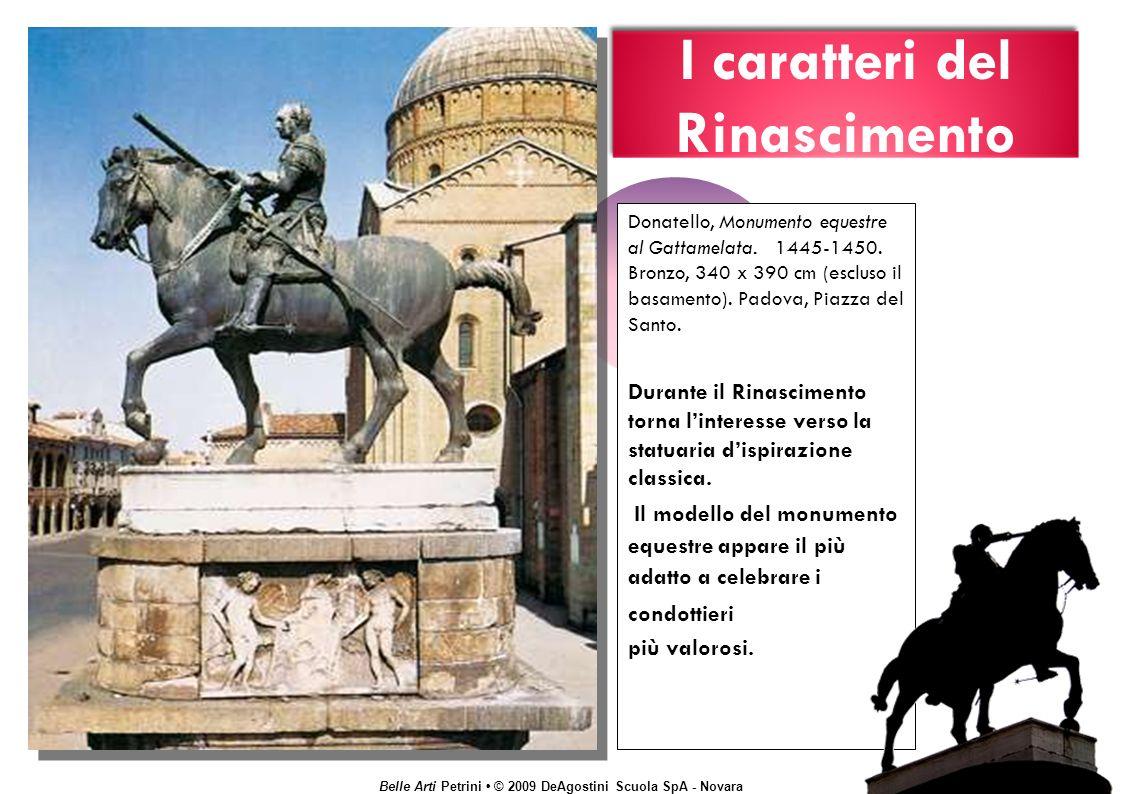 Belle Arti Petrini © 2009 DeAgostini Scuola SpA - Novara I caratteri del Rinascimento Donatello, Monumento equestre al Gattamelata.