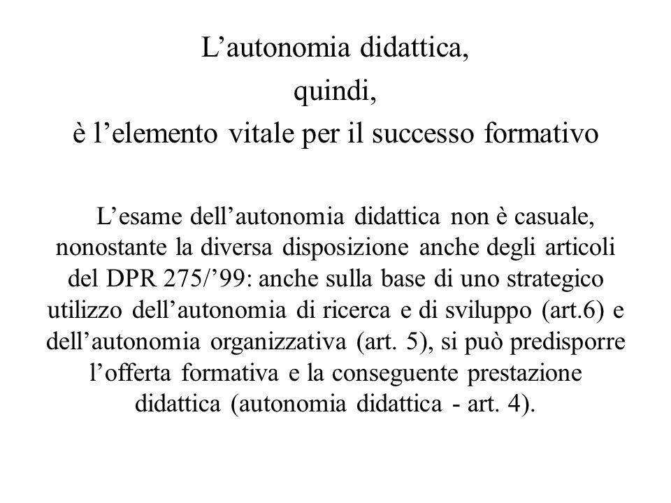 Lautonomia didattica, quindi, è lelemento vitale per il successo formativo Lesame dellautonomia didattica non è casuale, nonostante la diversa disposi