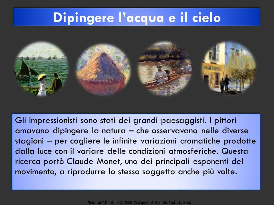 Belle Arti Petrini © 2009 DeAgostini Scuola SpA - Novara Dipingere lacqua e il cielo Gli Impressionisti sono stati dei grandi paesaggisti. I pittori a