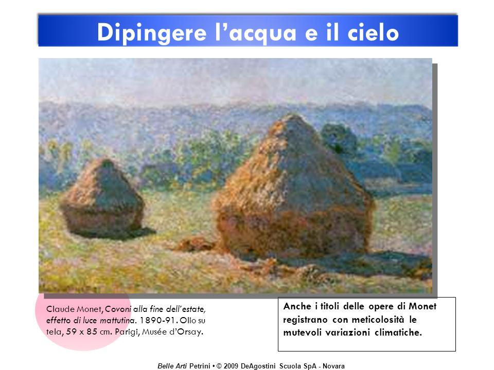 Belle Arti Petrini © 2009 DeAgostini Scuola SpA - Novara Dipingere lacqua e il cielo Anche i titoli delle opere di Monet registrano con meticolosità l
