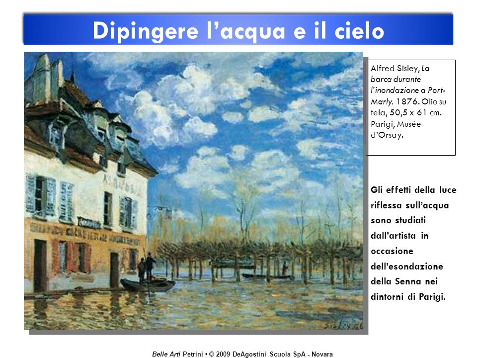 Belle Arti Petrini © 2009 DeAgostini Scuola SpA - Novara Dipingere lacqua e il cielo Alfred Sisley, La barca durante linondazione a Port- Marly. 1876.